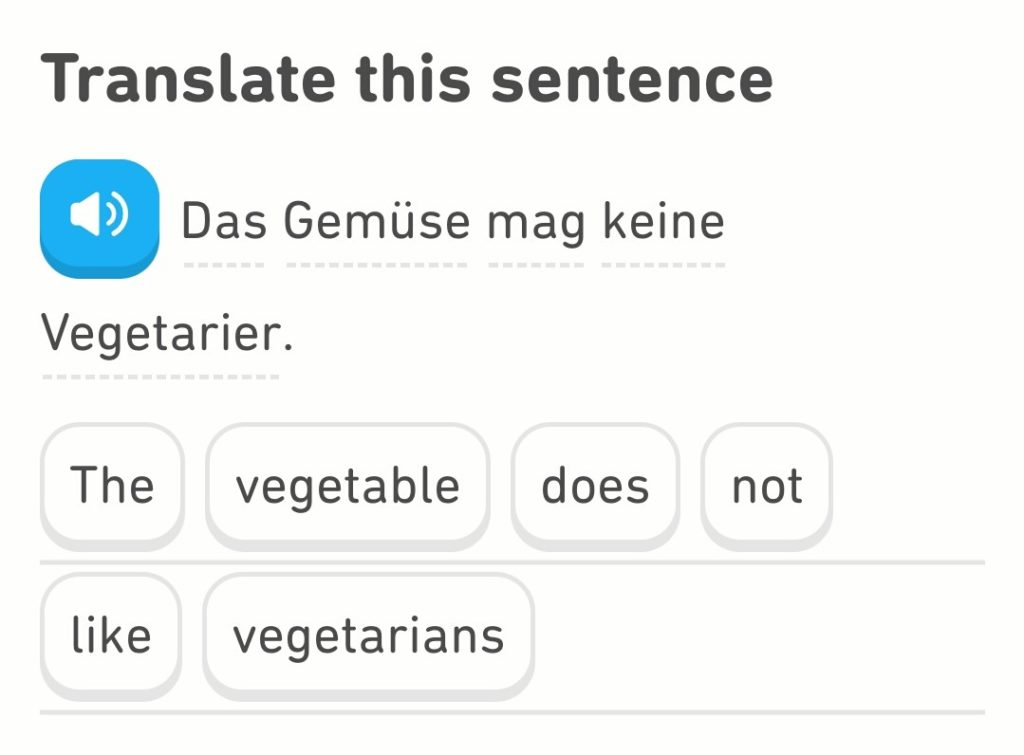 Translate this sentence: Das Gemüse mag keine Vegetarier. The vegetable does not like vegetarians.